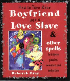 Cover of How To Turn Your Boyfriend Into A Love Slave : Magick Spells for Passion, Love and Seduction by Deborah Gray - click for larger image